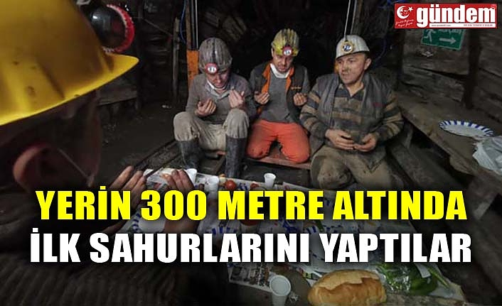 YERİN 300 METRE ALTINDA İLK SAHURLARINI YAPTILAR