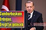 Cumhurbaşkanı Erdoğan, Ereğli'ye gelecek