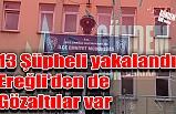 13 Şüpheli yakalandı Ereğli'den de Gözaltılar var