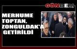 Merhume Toptan, Zonguldak'a getirildi