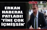 Erkan Haberal patladı! 'Yine çok içmişsin'