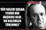 """""""BİR KALEM SUSAR, YERİNİ BİR BAŞKASI ALIR .BU KALEMLER TÜKENMEZ"""""""