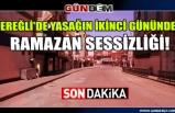 Ereğli'de yasağın ikinci gününde ramazan sessizliği!
