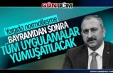 Adalet Bakanı Gül; Bayramdan sonra tüm uygulamalar yumuşatılacak