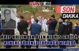 KALP KRİZİNDEN ÖLEN KIBRIS GAZİSİ, ASKERİ TÖRENLE TOPRAĞA VERİLDİ...
