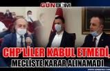 CHP'LİLER KABUL ETMEDİ, MECLİSTE KARAR ALINAMADI