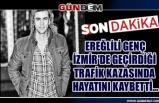 Ereğlili genç İzmir'de geçirdiği trafik kazasında hayatını kaybetti...