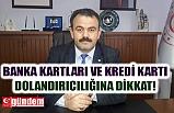 BANKA KARTLARI VE KREDİ KARTI DOLANDIRICILIĞINA DİKKAT