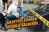 YEREL GAZETE SAHİBİ, ESNAFA SİLAHLA SALDIRDI