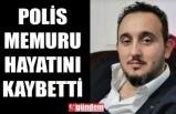 GENÇ POLİS MEMURU HAYATINI KAYBETTİ