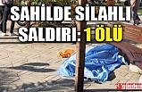 SAHİL BANDINDA SİLAHLI SALDIRI!: 1ÖLÜ