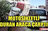 MOTOSİKLETLİ DURAN ARACA ÇARPTI, YARALANDI