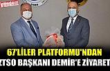 67'LİLER PLATFORMU'NDAN ZTSO BAŞKANI DEMİR'E ZİYARET