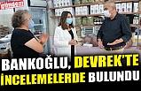 BANKOĞLU, DEVREK'TE İNCELEMELER DE BULUNDU