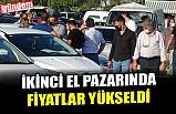 İKİNCİ EL PAZARINDA FİYATLAR YÜKSELDİ