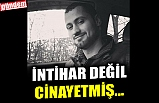 İNTAHAR DEĞİL CİNAYETMIŞ...