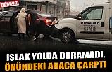 ISLAK YOLDA DURAMADI, ÖNÜNDEKİ ARACA ÇARPTI
