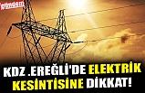 KDZ .EREĞLİ'DE ELEKTRİK KESİNTİSİNE DİKKAT!