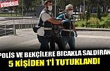 POLİS VE BEKÇİLERE BICAKLA SALDIRAN 5 KİŞİDEN 1'İ TUTUKLANDI