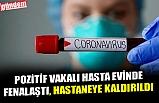POZİTİF VAKALI HASTA EVİNDE FENALAŞTI, HASTANEYE KALDIRILDI