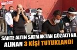 SAHTE ALTIN SATMAKTAN GÖZALTINA ALINAN 3 KİŞİ TUTUKLANDI