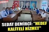 "SEDAT DEMİRCİ: ""HEDEF KALİTELİ HİZMET"""