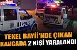 TEKEL BAYİİ'NDE ÇIKAN KAVGADA 2 KİŞİ YARALANDI