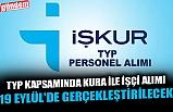 TYP KAPSAMINDA KURA İLE İŞÇİ ALIMI 19 EYLÜL'DE GERÇEKLEŞTİRİLECEK