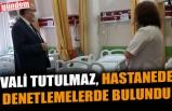 VALİ TUTULMAZ, HASTANEDE DENETLEMELERDE BULUNDU
