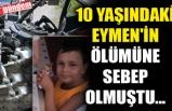 10 YAŞINDAKİ EYMEN'İN ÖLÜMÜNE SEBEP OLMUŞTU...