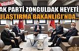 AK PARTİ ZONGULDAK HEYETİ, ULAŞTIRMA BAKANLIĞI'NDA...