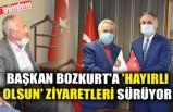 BAŞKAN BOZKURT'A 'HAYIRLI OLSUN' ZİYARETLERİ SÜRÜYOR