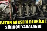 BETON MİKSERİ DEVRİLDİ, SÜRÜCÜ YARALANDI