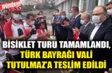 BİSİKLET TURU TAMAMLANDI, TÜRK BAYRAĞI VALİ TUTULMAZ'A TESLİM EDİLDİ