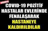 COVID-19 POZİTİF HASTALAR EVLERİNDE FENALAŞARAK HASTANEYE KALDIRILDILAR