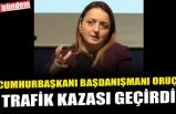 CUMHURBAŞKANI BAŞDANIŞMANI ORUÇ, TRAFİK KAZASI GEÇİRDİ