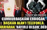 CUMHURBAŞKANI ERDOĞAN, BAŞKAN ALAN'I TELEFONLA ARAYARAK 'HAYIRLI OLSUN' DEDİ