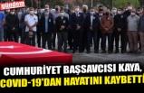 CUMHURİYET BAŞSAVCISI KAYA, COVID-19'DAN HAYATINI KAYBETTİ