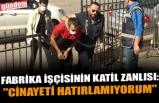 """FABRİKA İŞÇİSİNİN KATİL ZANLISI: """"CİNAYETİ HATIRLAMIYORUM"""""""