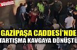 GAZİPAŞA CADDESİ'NDE TARTIŞMA KAVGAYA DÖNÜŞTÜ