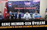 GENÇ MEMUR-SEN ÜYELERİ AZERBAYCAN'A DESTEK EYLEMİNE HAZIRLANIYOR