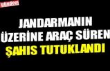 JANDARMANIN ÜZERİNE ARAÇ SÜREN ŞAHIS TUTUKLANDI