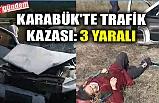 KARABÜK'TE TRAFİK KAZASI: 3 YARALI