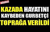 KAZADA HAYATINI KAYBEDEN GURBETÇİ TOPRAĞA VERİLDİ