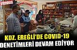 KDZ. EREĞLİ'DE COVID-19 DENETİMLERİ DEVAM EDİYOR