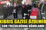 KIBRIS GAZİSİ SON YOLCULUĞUNA UĞURLANDI