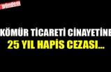 KÖMÜR TİCARETİ CİNAYETİNE 25 YIL HAPİS CEZASI...