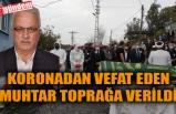 KORONADAN VEFAT EDEN MUHTAR TOPRAĞA VERİLDİ
