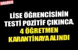 LİSE ÖĞRENCİSİNİN TESTİ POZİTİF ÇIKINCA, 4 ÖĞRETMEN KARANTİNAYA ALINDI