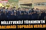 MİLLETVEKİLİ TÜRKMEN'İN BACANAĞI TOPRAĞA VERİLDİ